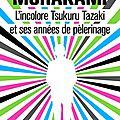 L'incolore tsukuru tazaki et ses années de pèlerinage - haruki murakami