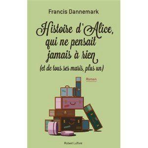 Histoire d'Alice qui ne pensait jamais à rien (et de tous ses maris, plus un) – Francis Dannemark